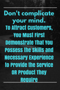 to-attract-customers-you-must-first-demonstrate-that-you-possess-the-skills-ad-necessary-experience-to-provide-the-service-or-product-they-require